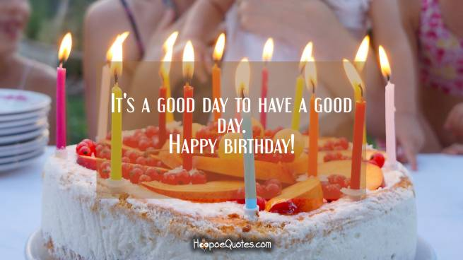 It's a good day to have a good day. Happy birthday!