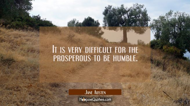 It is very difficult for the prosperous to be humble