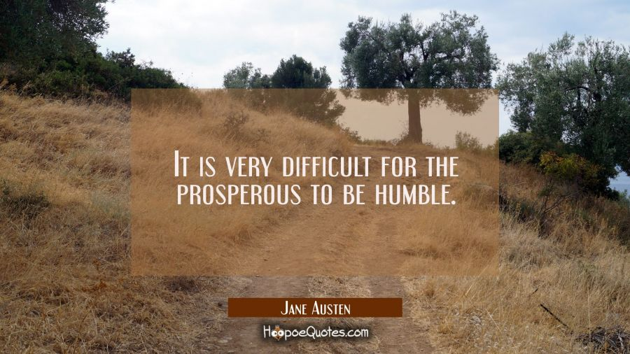 It is very difficult for the prosperous to be humble Jane Austen Quotes