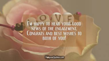 I'm happy to hear your good news of the engagement. Congrats and best wishes to both of you! Engagement Quotes
