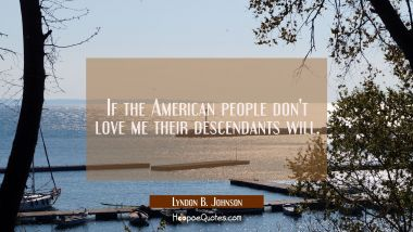 If the American people don't love me their descendants will.