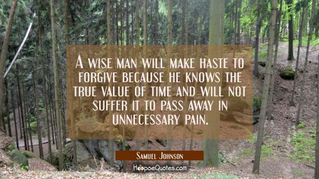 A wise man will make haste to forgive because he knows the true value of time and will not suffer i