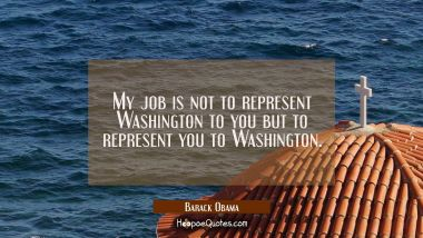 My job is not to represent Washington to you but to represent you to Washington.