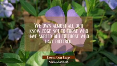 We own almost all our knowledge not to those who have agreed but to those who have differed.