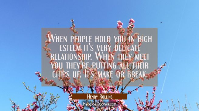 When people hold you in high esteem it's very delicate relationship. When they meet you they're put