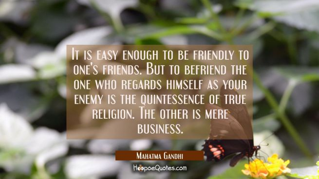 It is easy enough to be friendly to one's friends. But to befriend the one who regards himself as y
