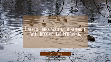 I never drink water. I'm afraid it will become habit-forming.