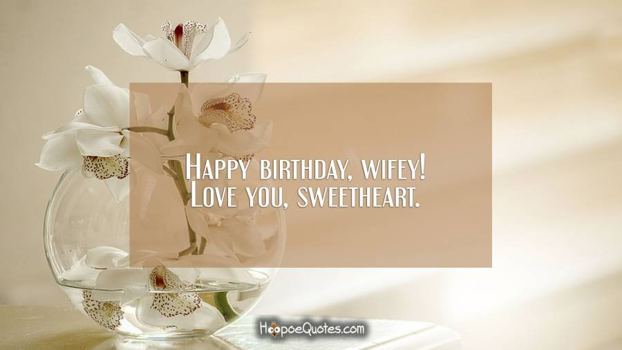 Happy birthday, wifey! Love you, sweetheart. Birthday Quotes