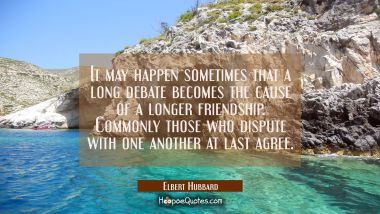 It may happen sometimes that a long debate becomes the cause of a longer friendship. Commonly those Elbert Hubbard Quotes