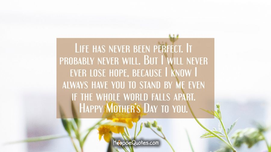 Life has never been perfect. It probably never will. But I will never ever lose hope, because I know I always have you to stand by me even if the whole world falls apart. Happy Mother's day to you. Mother's Day Quotes