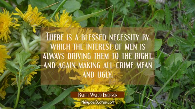 There is a blessed necessity by which the interest of men is always driving them to the right, and