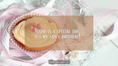 Today is a special day, it's my son's birthday! Birthday Quotes