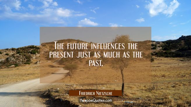 The future influences the present just as much as the past.