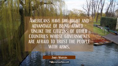 Americans have the right and advantage of being armed - unlike the citizens of other countries whos James Madison Quotes