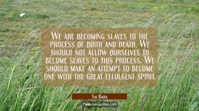 We are becoming slaves to the process of birth and death. We should not allow ourselves to become s