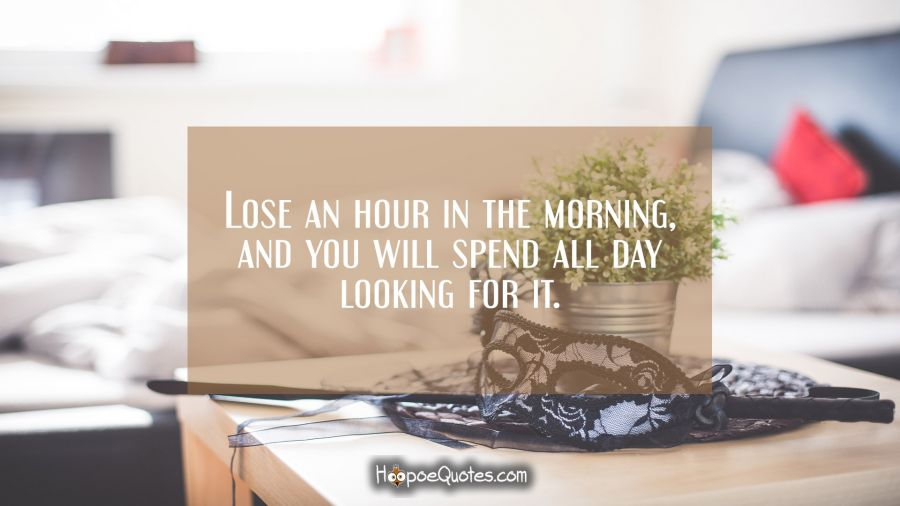 Lose an hour in the morning, and you will spend all day looking for it. Good Morning Quotes