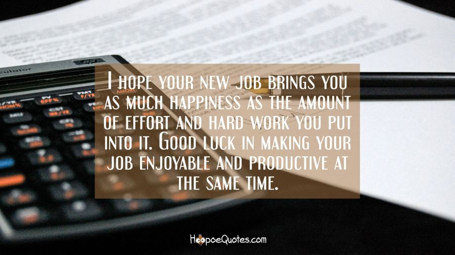 I hope your new job brings you as much happiness as the amount of effort and hard work you put into it. Good luck in making your job enjoyable and productive at the same time. New Job Quotes