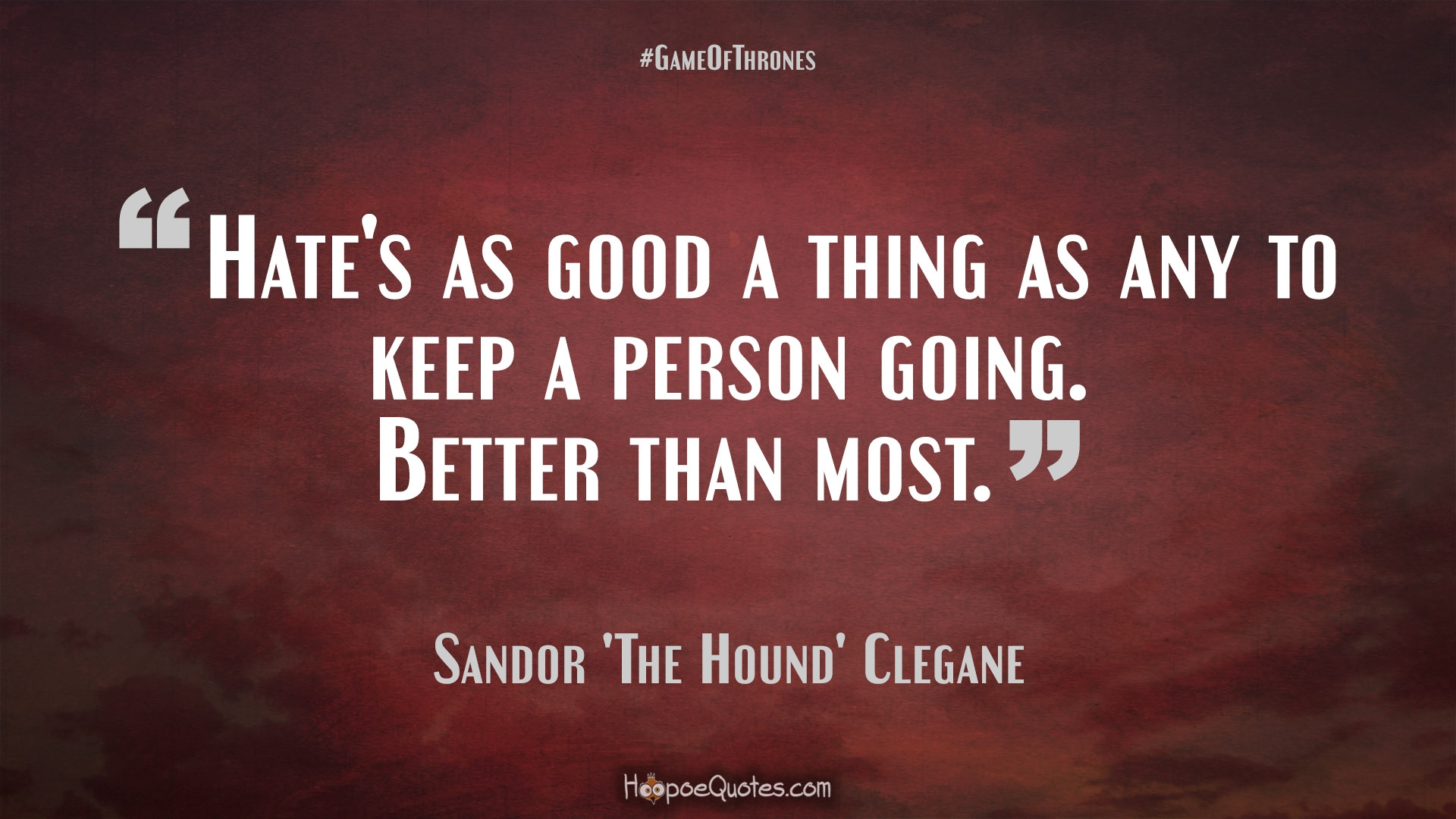 Good Person Quotes Hate's As Good A Thing As Any To Keep A Person Goingbetter Than