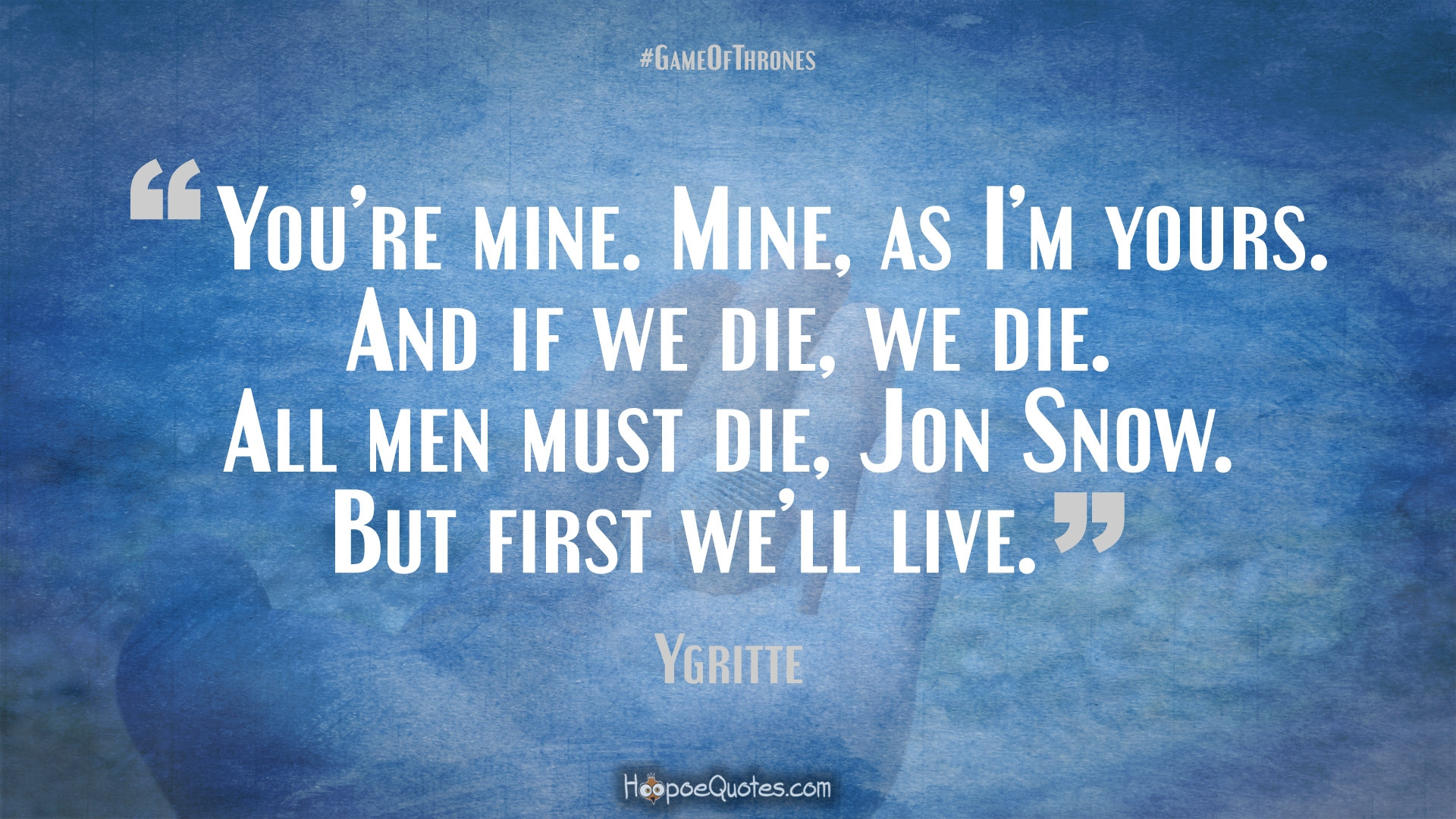 Youre Mine As Im Yours And If We Die All Men Must Jon Snow But First Well Live