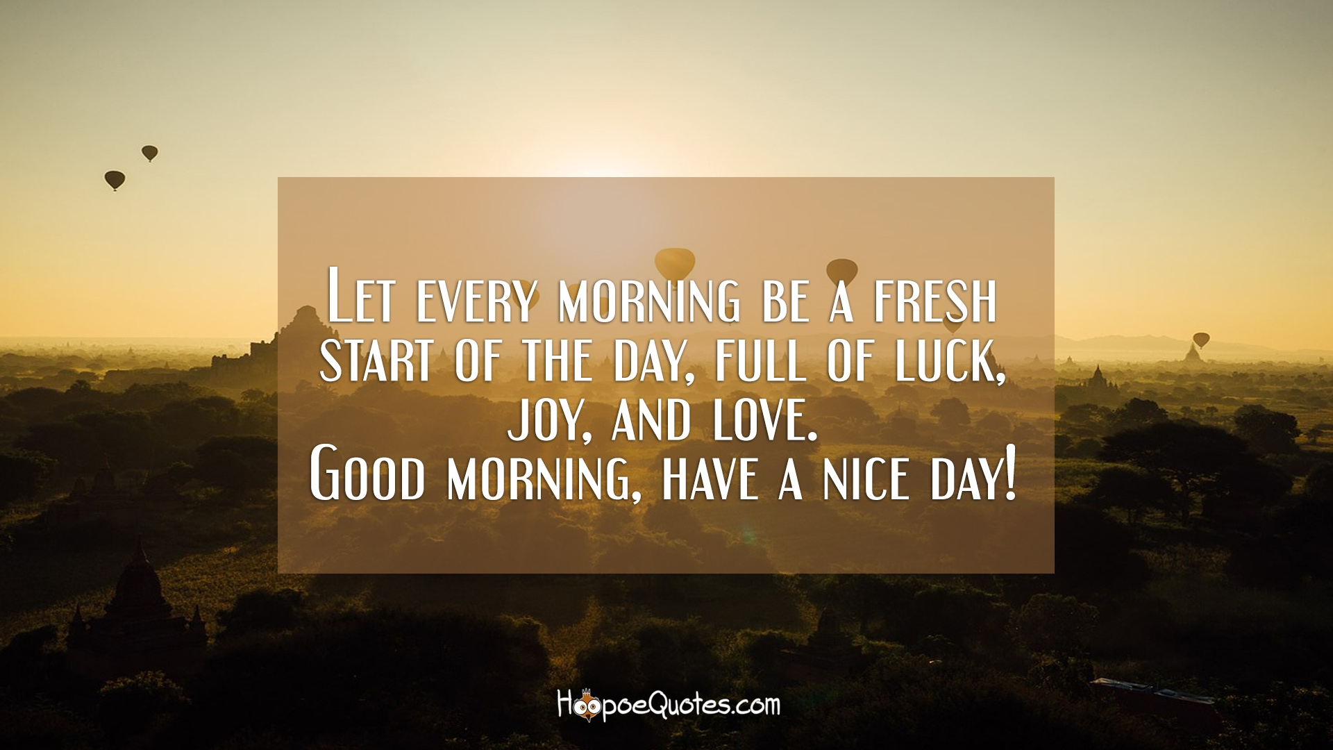 Let every morning be a fresh start of the day, full of luck, joy ...