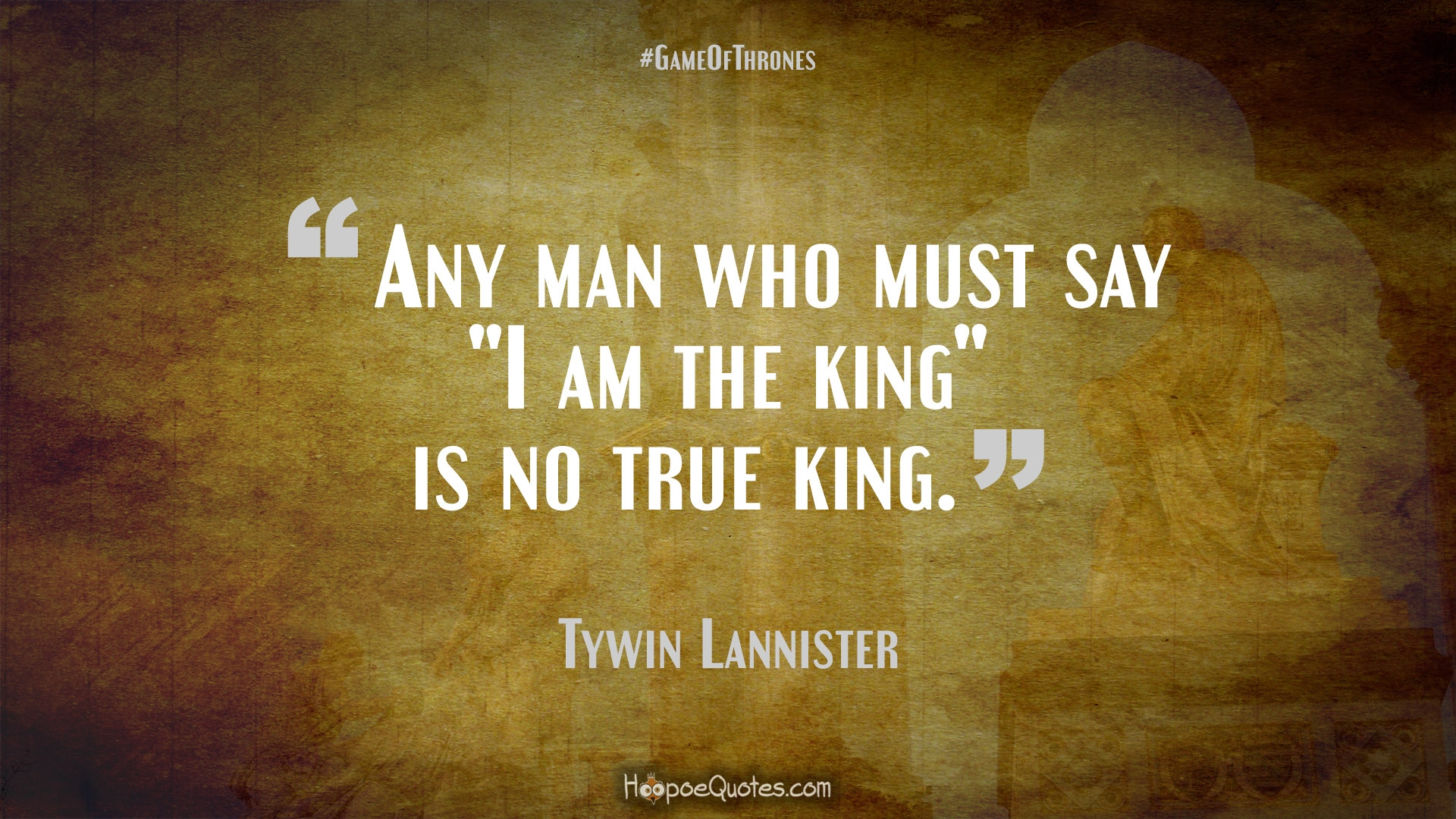"""Any Man Who Must Say """"I Am The King"""" Is No True King"""